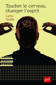 Carlos Parada, Toucher le cerveau, changer l'esprit.  Psychochirurgie et psychotropes dans l'histoire des transformations technologiques du sujet, , PUF,