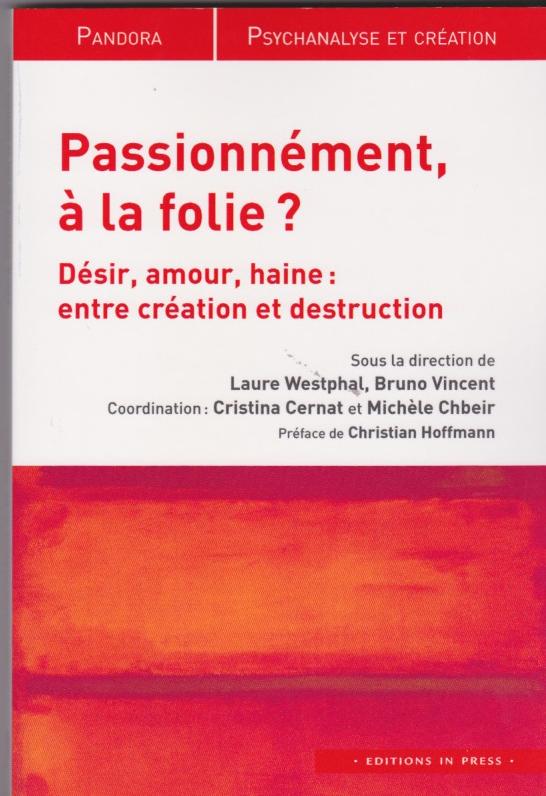 Passionnément, à la folie? Désir, amour, haine : entre création et destruction