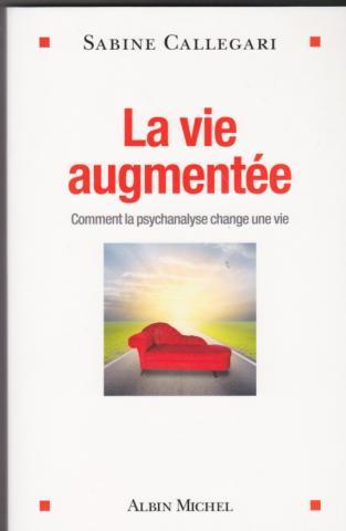La vie augmentée. Comment la psychanalyse change une vie