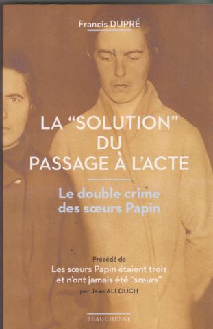 """La """"Solution"""" du passage à l'acte. le double crime des soeurs Papin. Précédé de : """"Les soeurs Papin étaient trois et  n'ont jamais été """"soeurs"""""""
